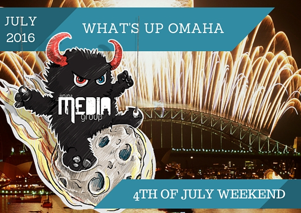 What's Up Omaha?  4th of July Weekend